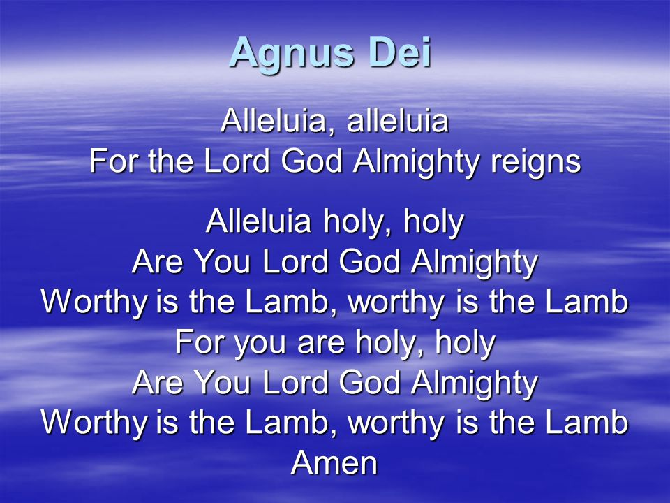 Agnus Dei Alleluia, alleluia For the Lord God Almighty reigns
