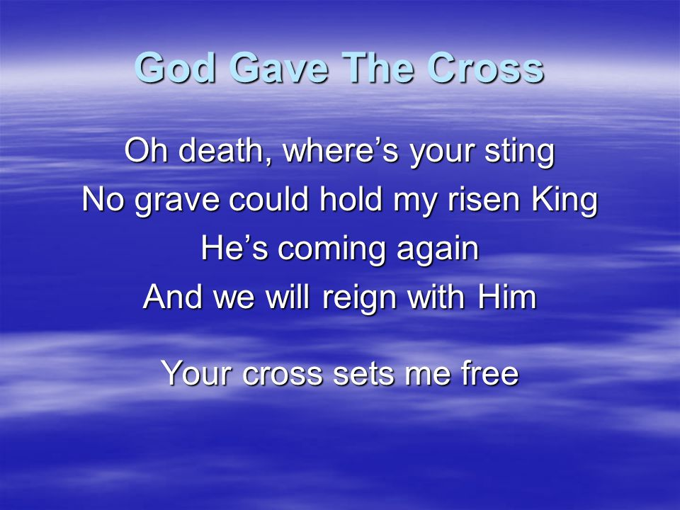 God Gave The Cross Oh death, where's your sting