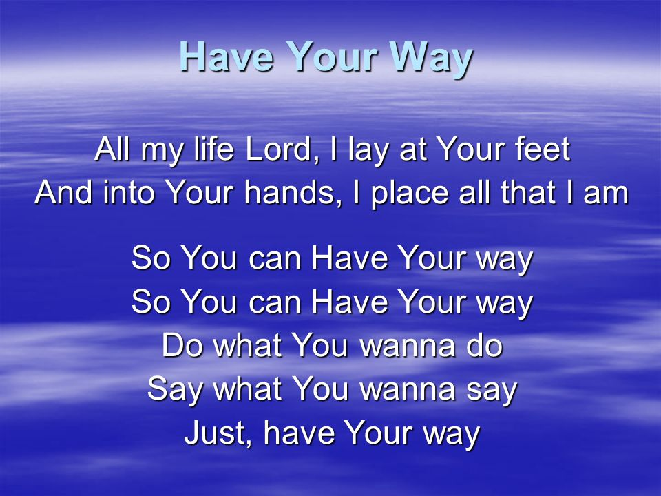 Have Your Way All my life Lord, I lay at Your feet