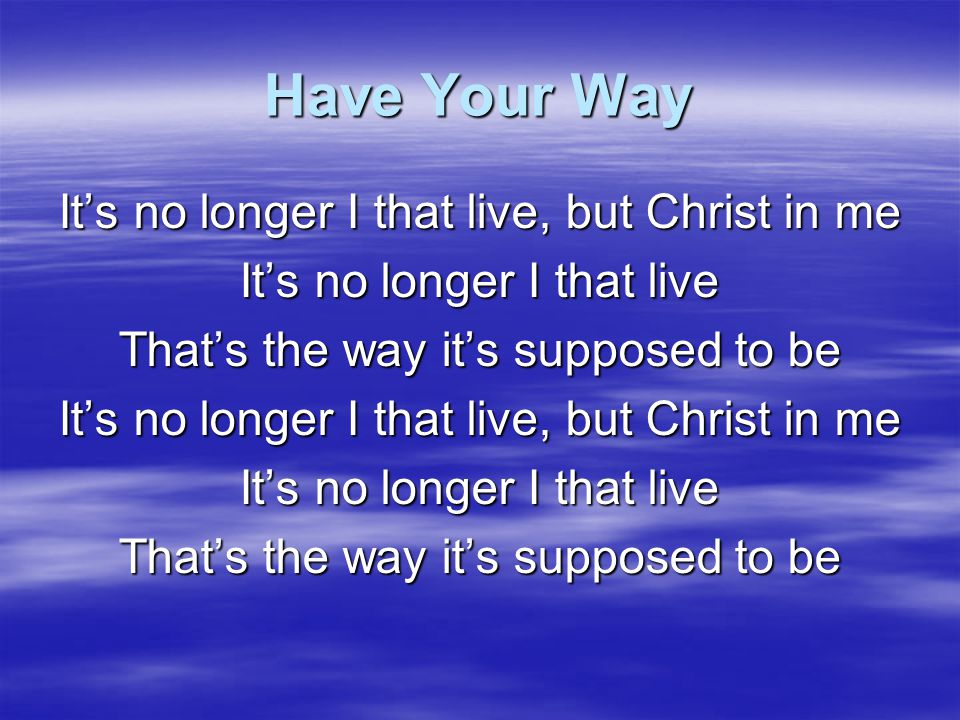 Have Your Way It's no longer I that live, but Christ in me