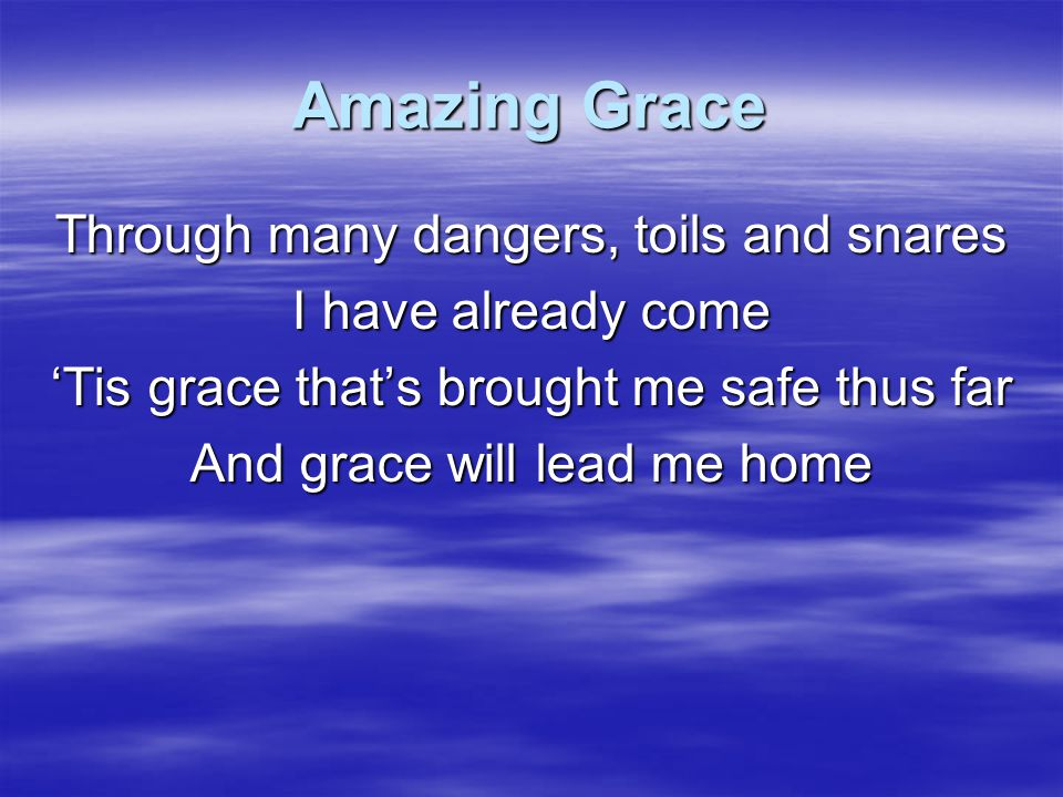 Amazing Grace Through many dangers, toils and snares