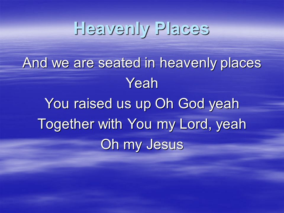Heavenly Places And we are seated in heavenly places Yeah