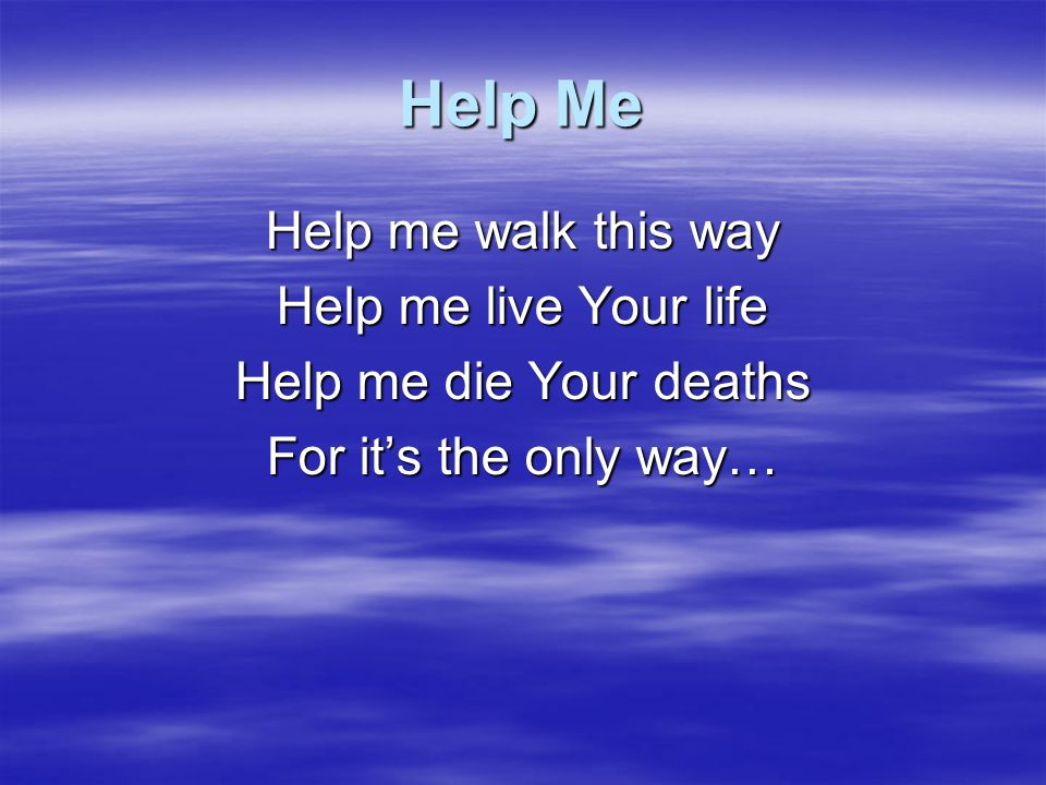 Help Me Help me walk this way Help me live Your life
