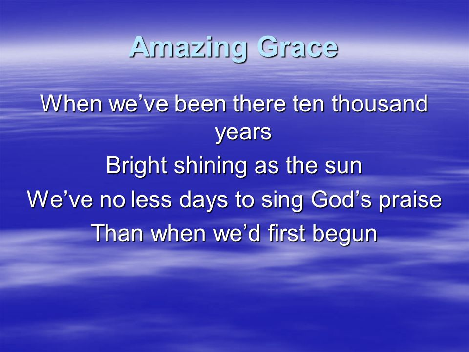 Amazing Grace When we've been there ten thousand years