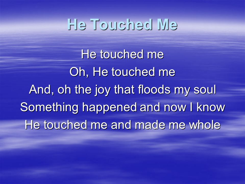 He Touched Me He touched me Oh, He touched me
