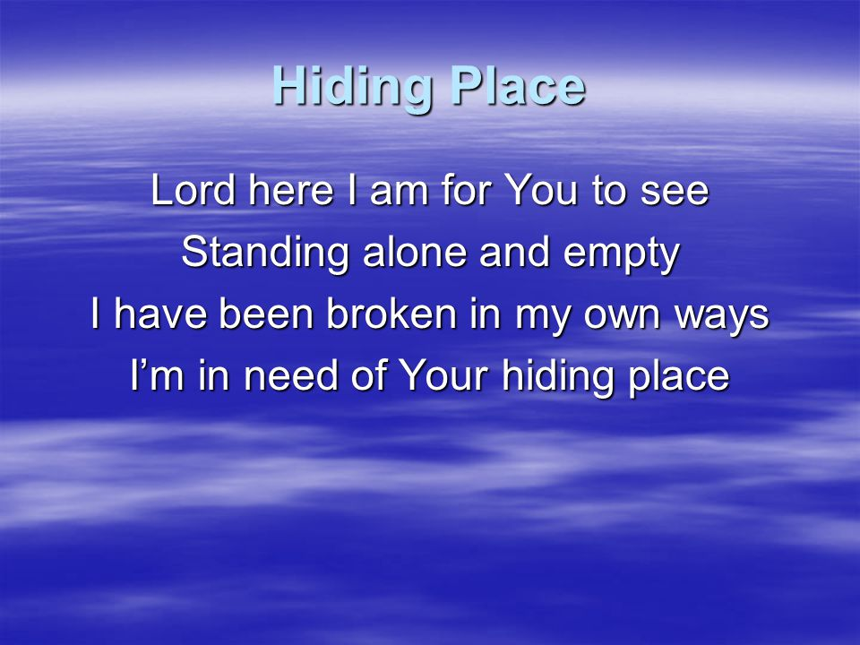 Hiding Place Lord here I am for You to see Standing alone and empty