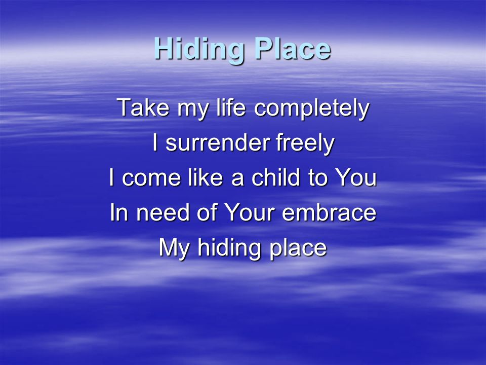 Hiding Place Take my life completely I surrender freely