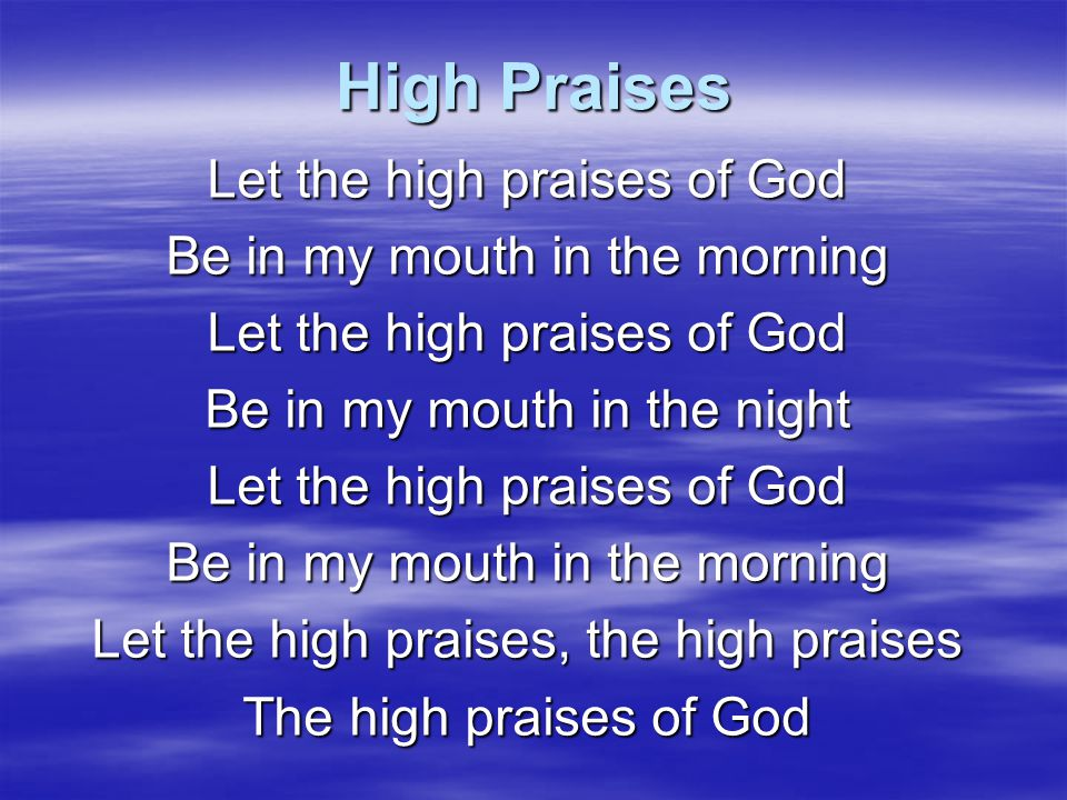 High Praises Let the high praises of God Be in my mouth in the morning