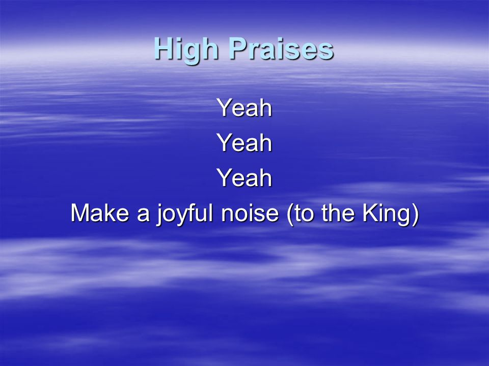 Make a joyful noise (to the King)