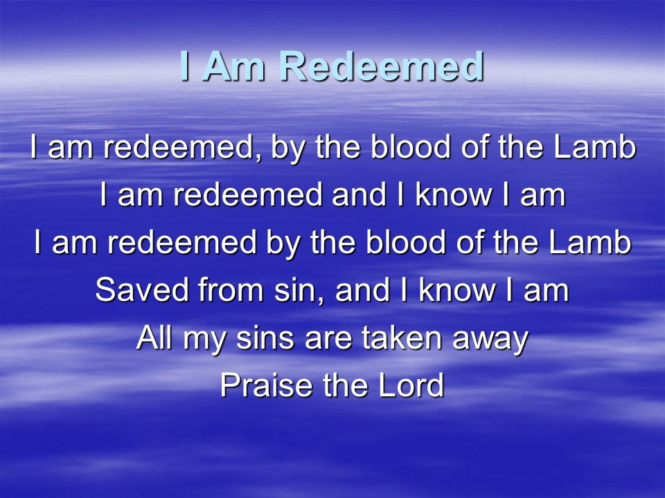 I Am Redeemed I am redeemed, by the blood of the Lamb