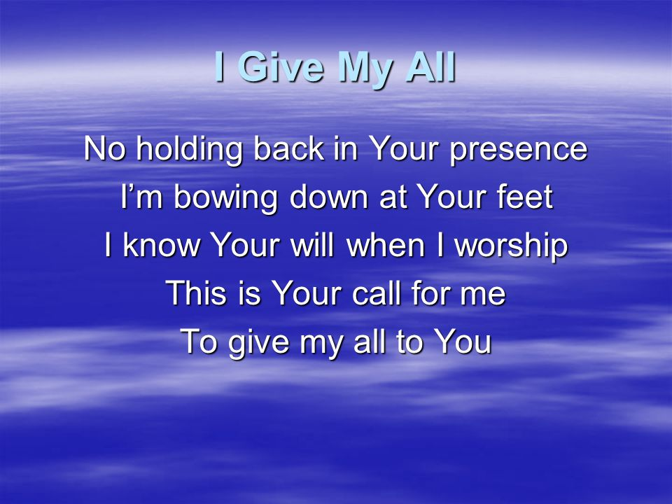 I Give My All No holding back in Your presence