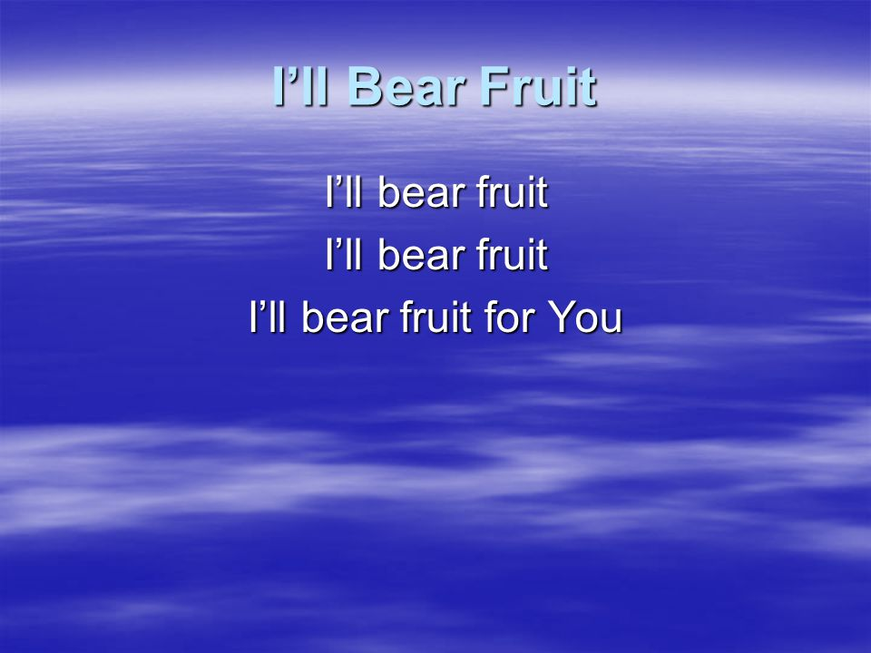 I'll bear fruit I'll bear fruit for You