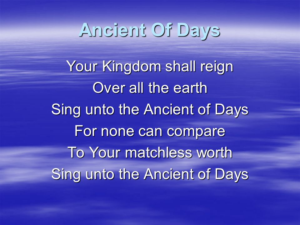 Ancient Of Days Your Kingdom shall reign Over all the earth