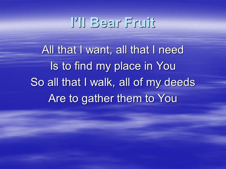 I'll Bear Fruit All that I want, all that I need Is to find my place in You So all that I walk, all of my deeds Are to gather them to You