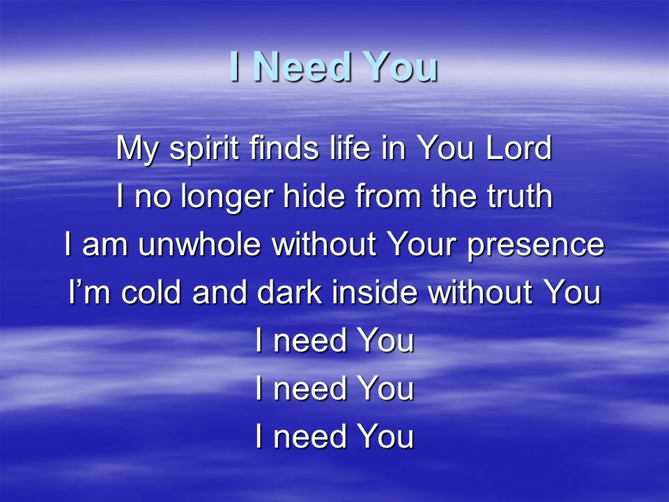 I Need You My spirit finds life in You Lord