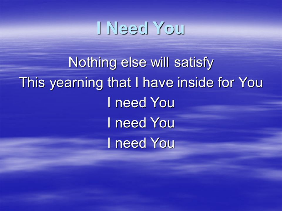 I Need You Nothing else will satisfy