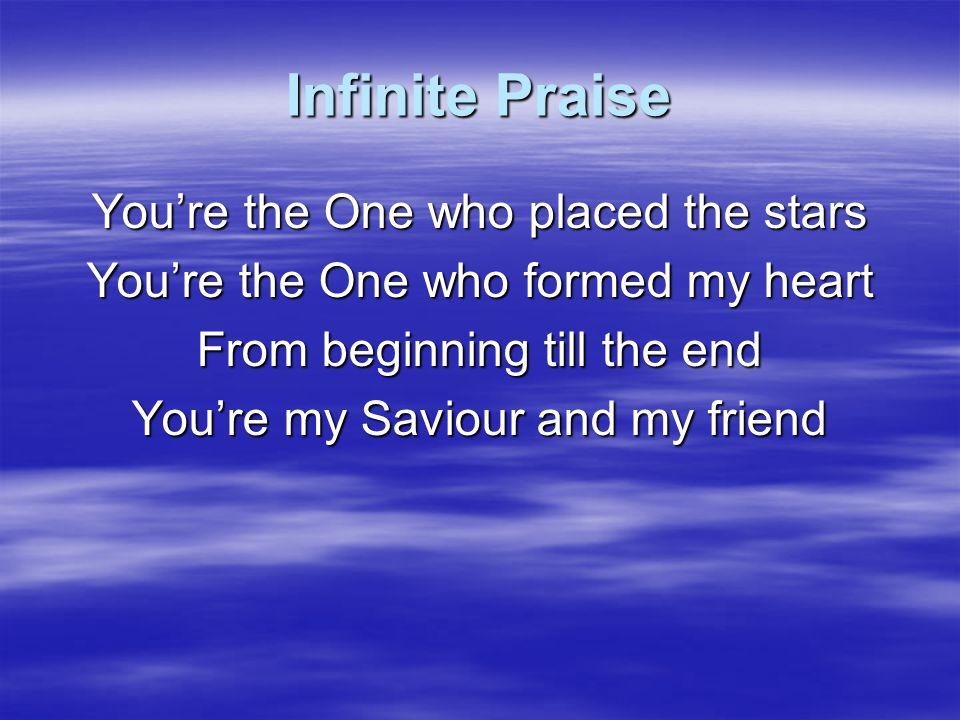 Infinite Praise You're the One who placed the stars