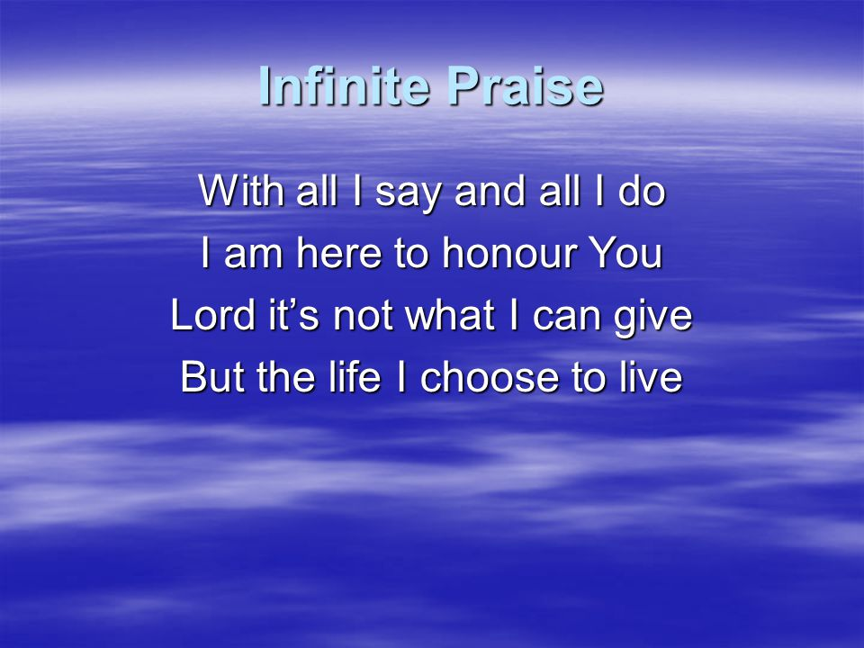 Infinite Praise With all I say and all I do I am here to honour You