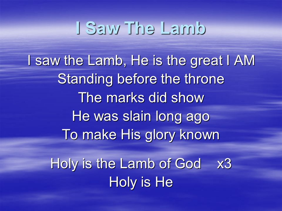 I Saw The Lamb I saw the Lamb, He is the great I AM