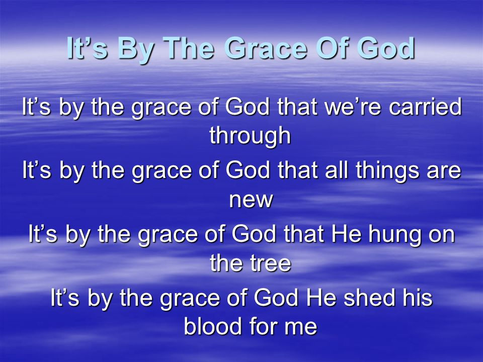 It's By The Grace Of God It's by the grace of God that we're carried through. It's by the grace of God that all things are new.