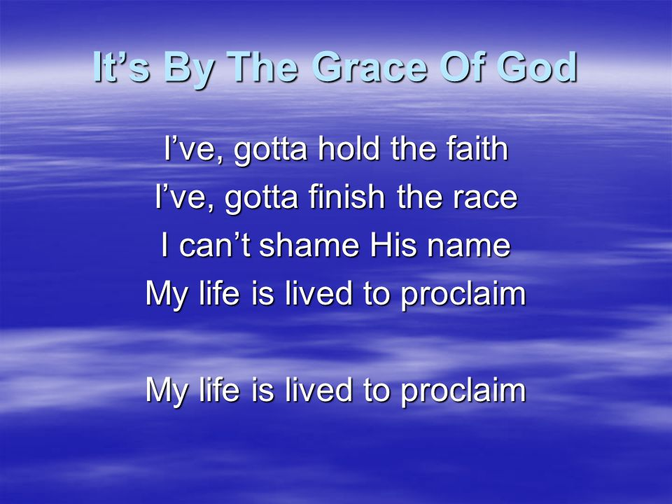 It's By The Grace Of God I've, gotta hold the faith