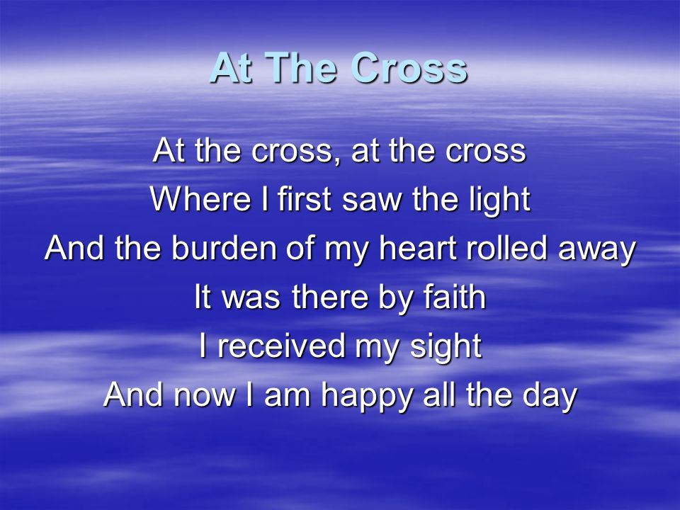 At The Cross At the cross, at the cross Where I first saw the light
