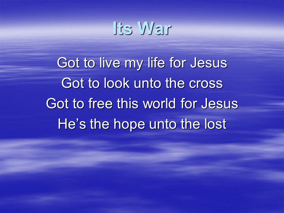 Its War Got to live my life for Jesus Got to look unto the cross