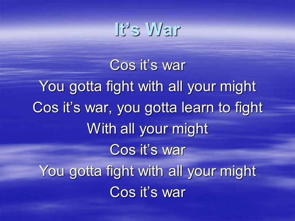 It's War Cos it's war You gotta fight with all your might