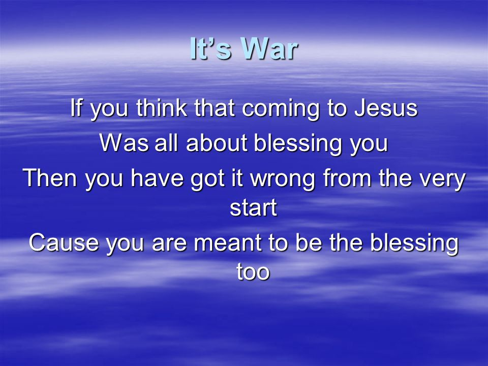 It's War If you think that coming to Jesus Was all about blessing you