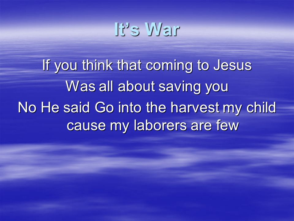 It's War If you think that coming to Jesus Was all about saving you