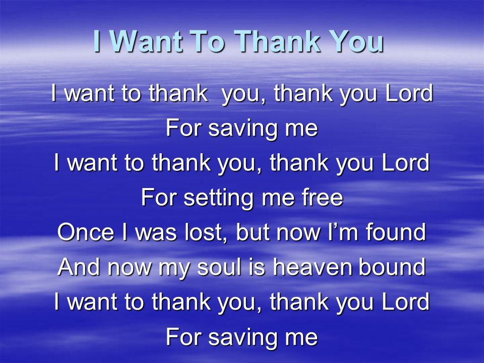 I Want To Thank You I want to thank you, thank you Lord For saving me
