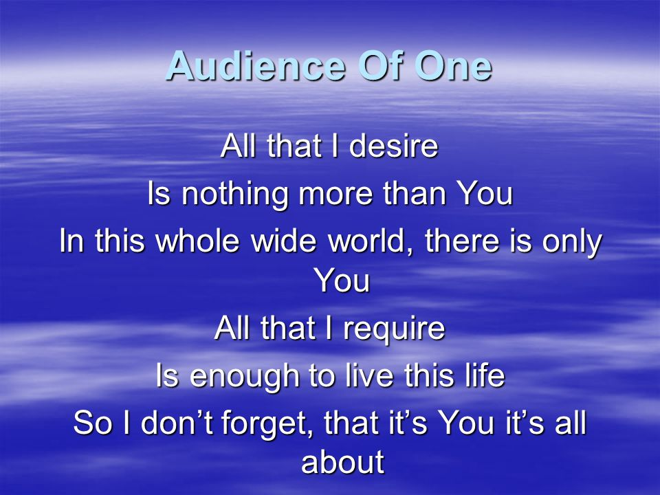 Audience Of One All that I desire Is nothing more than You