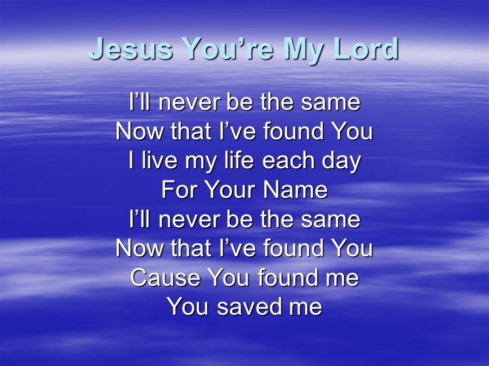 Jesus You're My Lord I'll never be the same Now that I've found You