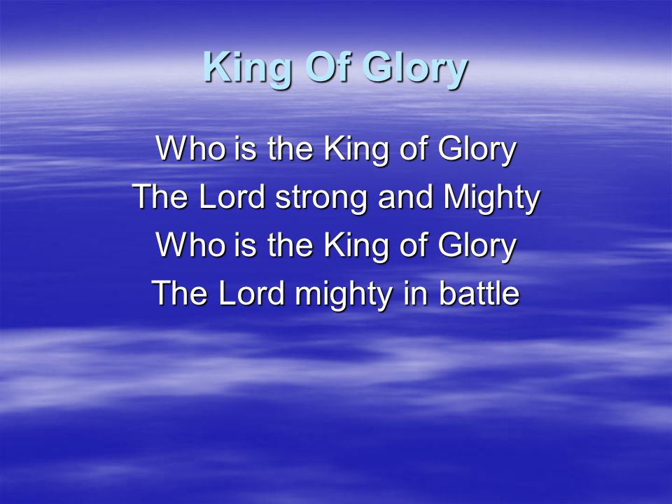 King Of Glory Who is the King of Glory The Lord strong and Mighty
