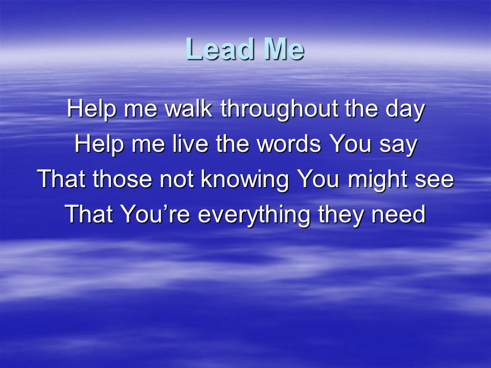 Lead Me Help me walk throughout the day Help me live the words You say