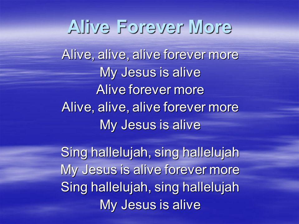 Alive Forever More Alive, alive, alive forever more My Jesus is alive