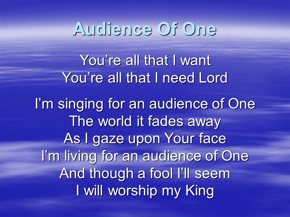Audience Of One You're all that I want You're all that I need Lord