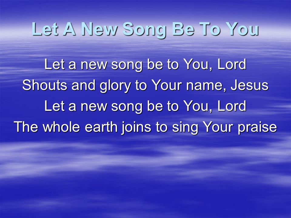 Let A New Song Be To You Let a new song be to You, Lord Shouts and glory to Your name, Jesus The whole earth joins to sing Your praise