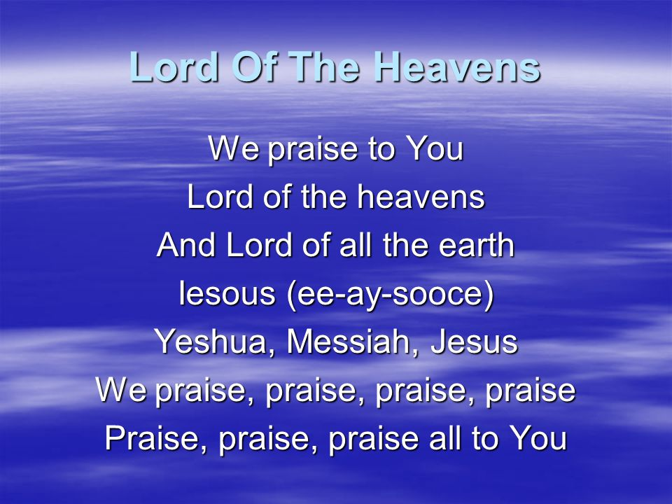 Lord Of The Heavens We praise to You Lord of the heavens