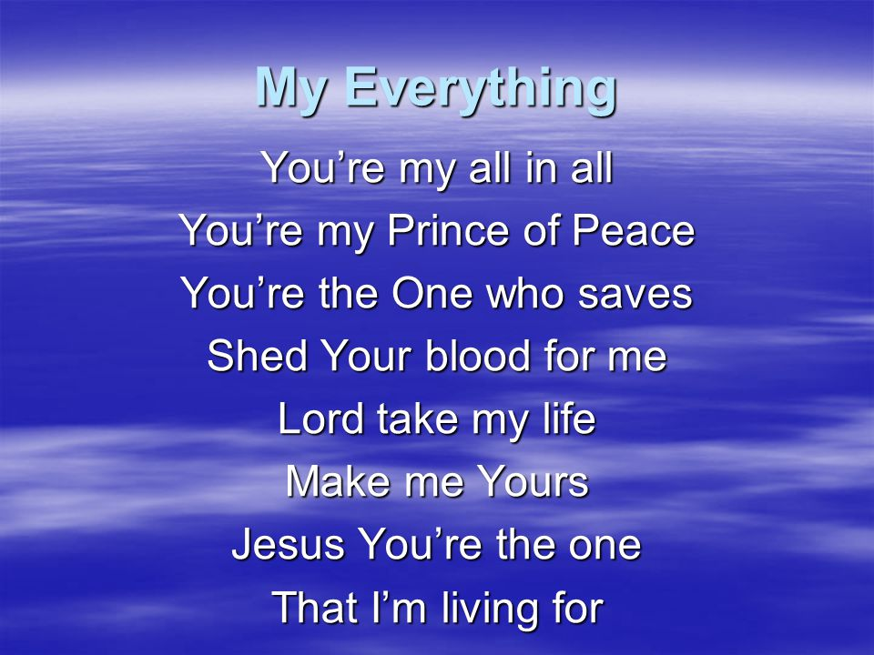 My Everything You're my all in all You're my Prince of Peace