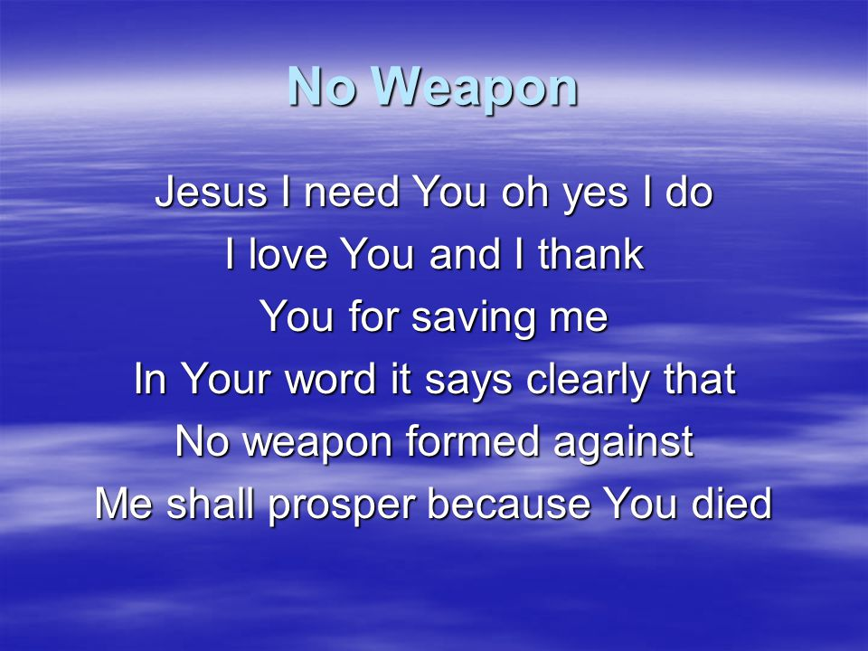 No Weapon Jesus I need You oh yes I do I love You and I thank