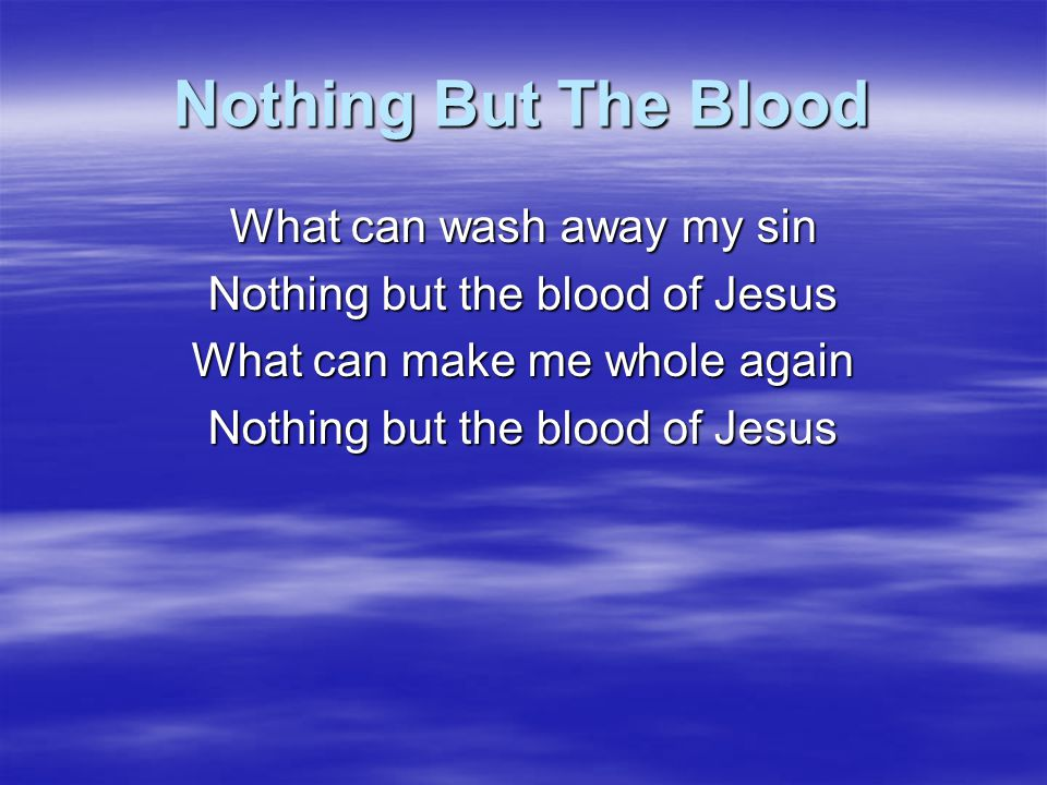 Nothing But The Blood What can wash away my sin Nothing but the blood of Jesus What can make me whole again