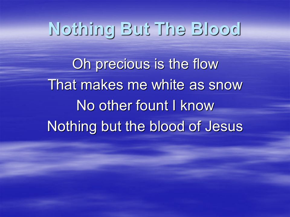Nothing But The Blood Oh precious is the flow That makes me white as snow No other fount I know Nothing but the blood of Jesus