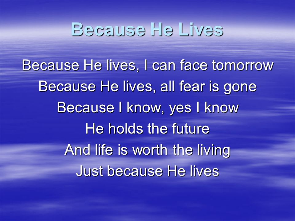 Because He Lives Because He lives, I can face tomorrow