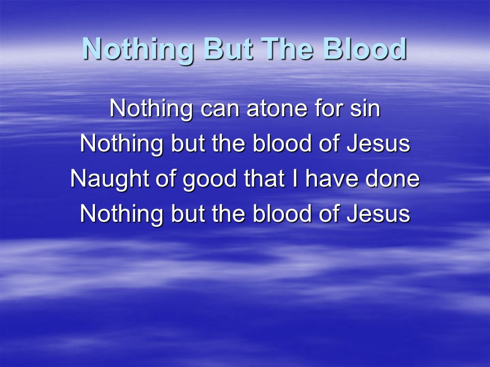 Nothing But The Blood Nothing can atone for sin Nothing but the blood of Jesus Naught of good that I have done