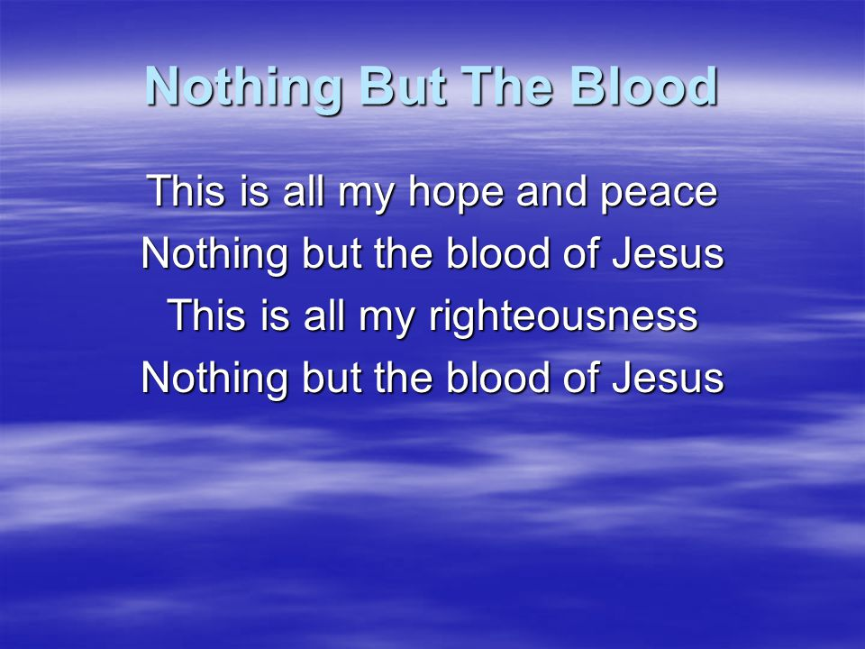Nothing But The Blood This is all my hope and peace Nothing but the blood of Jesus This is all my righteousness