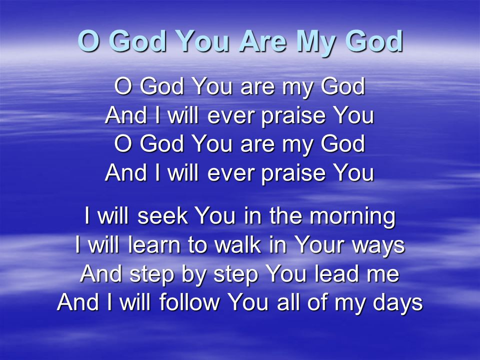 O God You Are My God O God You are my God And I will ever praise You
