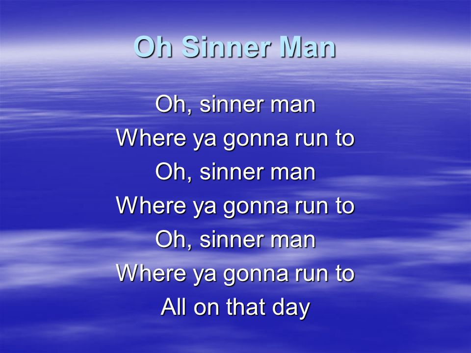 Oh Sinner Man Oh, sinner man Where ya gonna run to All on that day