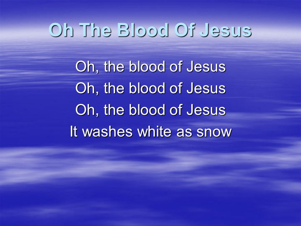 Oh The Blood Of Jesus Oh, the blood of Jesus It washes white as snow