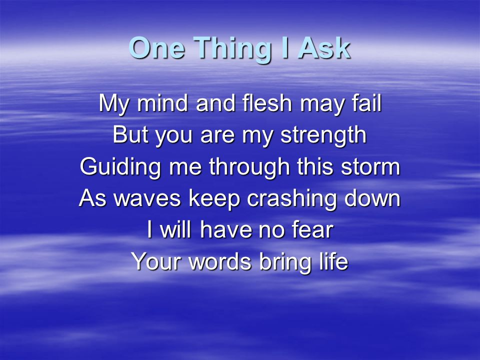 One Thing I Ask My mind and flesh may fail But you are my strength